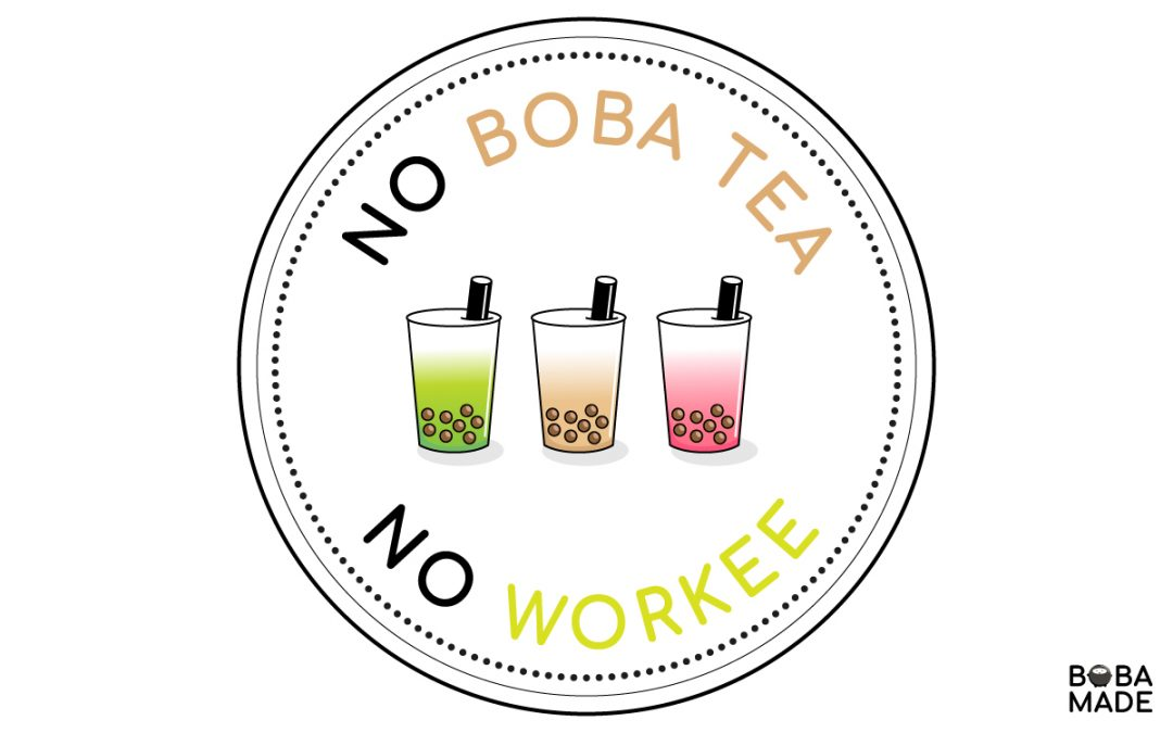 No Boba Tea, No Workee
