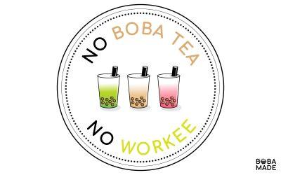 No Boba Tea, No Workee